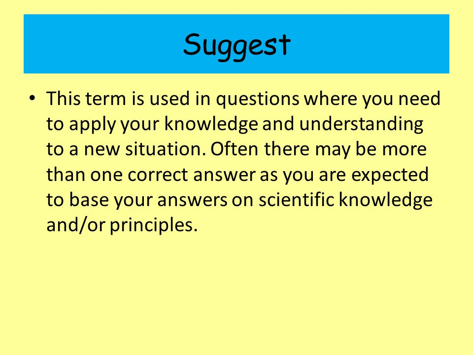 Suggest This term is used in questions where you need to apply your knowledge and understanding to a new situation.