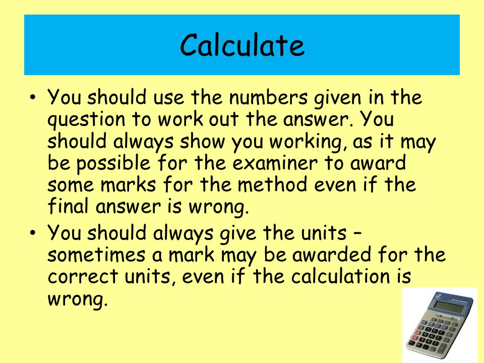 Calculate You should use the numbers given in the question to work out the answer.