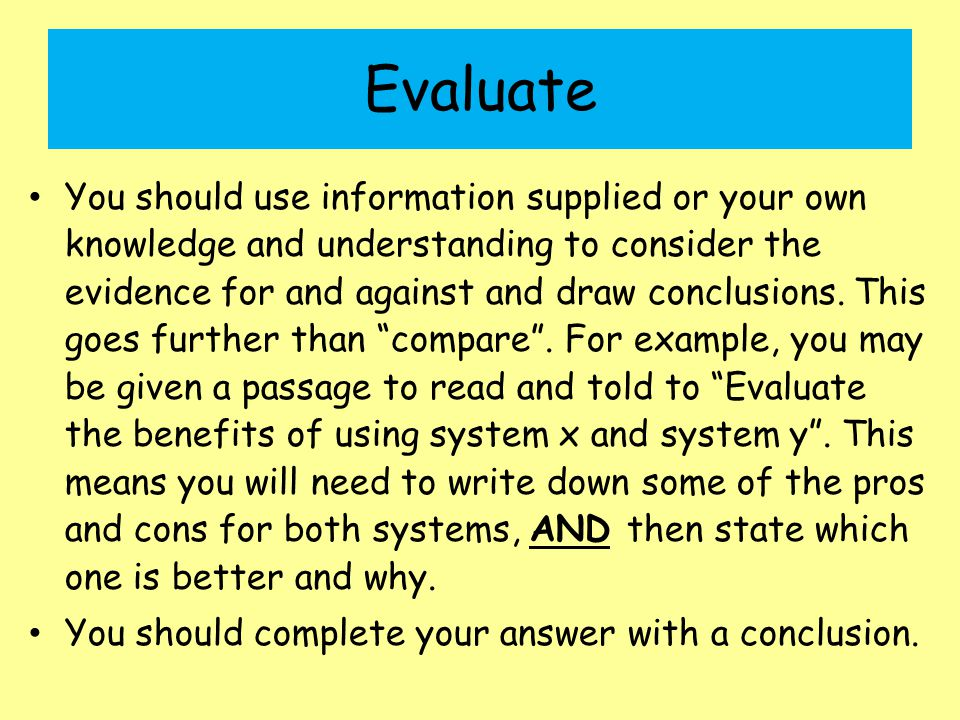 Evaluate You should use information supplied or your own knowledge and understanding to consider the evidence for and against and draw conclusions. Th