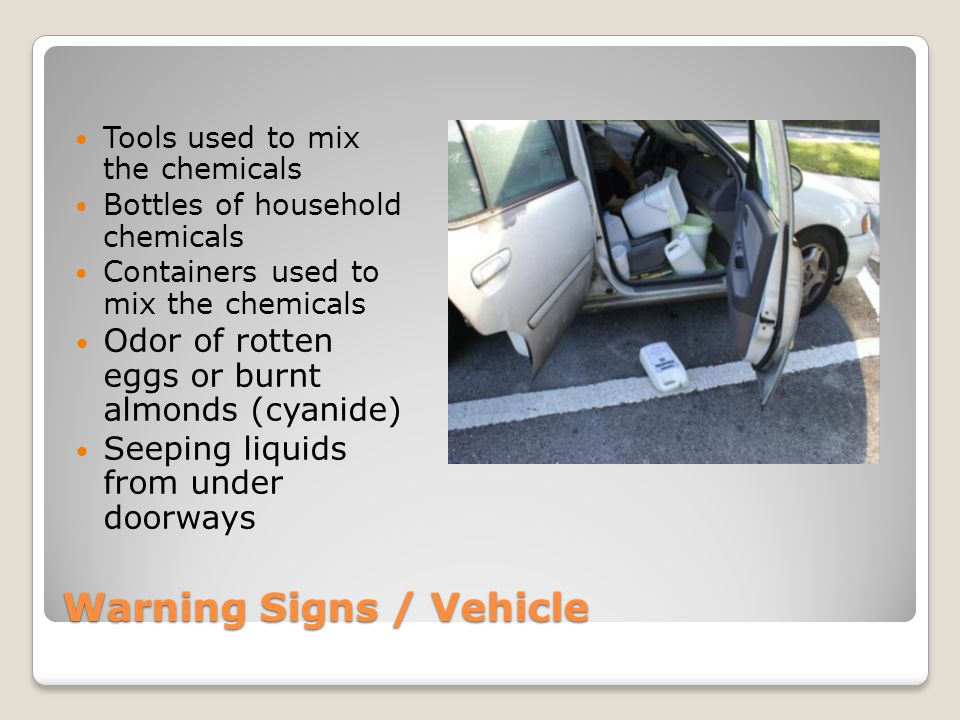 Warning Signs / Vehicle Tools used to mix the chemicals Bottles of household chemicals Containers used to mix the chemicals Odor of rotten eggs or bur