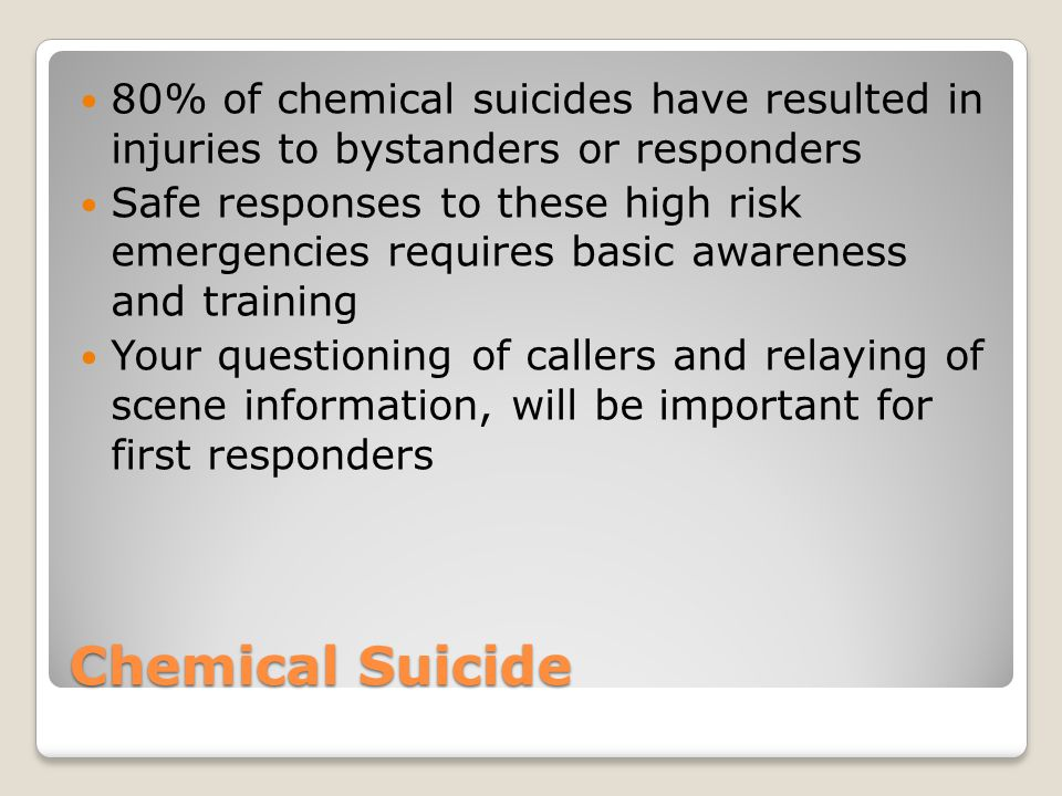 Chemical Suicide 80% of chemical suicides have resulted in injuries to bystanders or responders Safe responses to these high risk emergencies requires