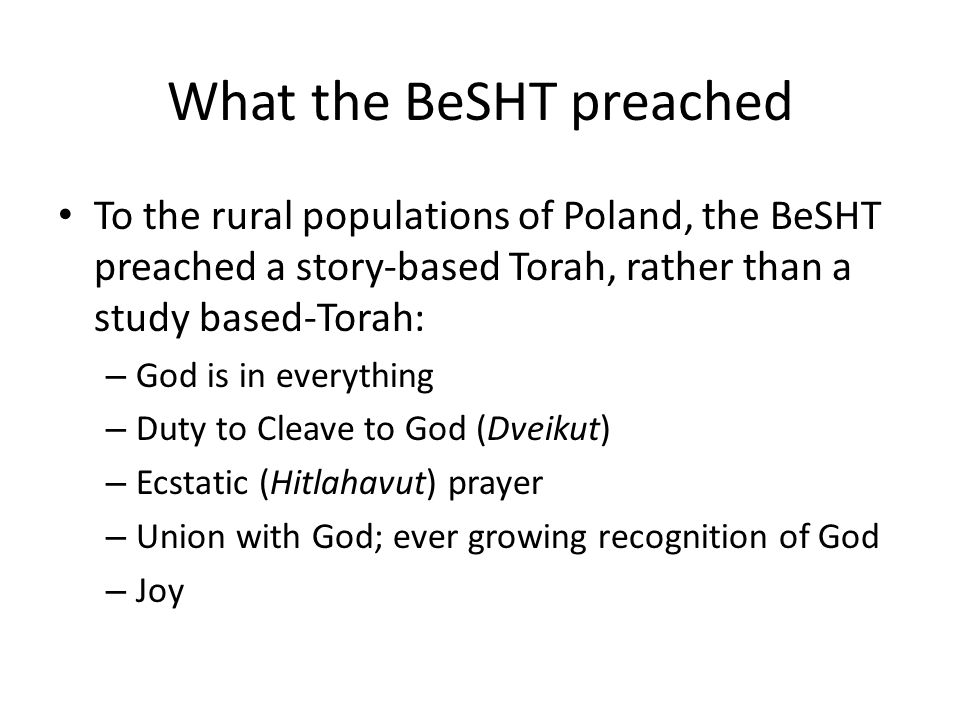 What the BeSHT preached To the rural populations of Poland, the BeSHT preached a story-based Torah, rather than a study based-Torah: – God is in everything – Duty to Cleave to God (Dveikut) – Ecstatic (Hitlahavut) prayer – Union with God; ever growing recognition of God – Joy