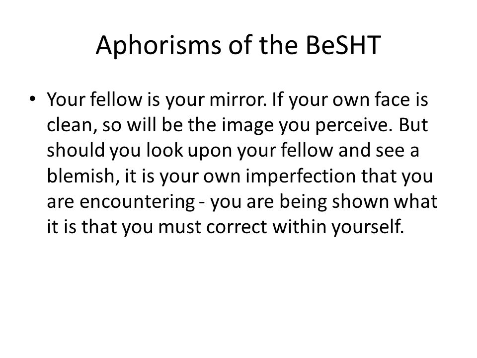 Aphorisms of the BeSHT Your fellow is your mirror.