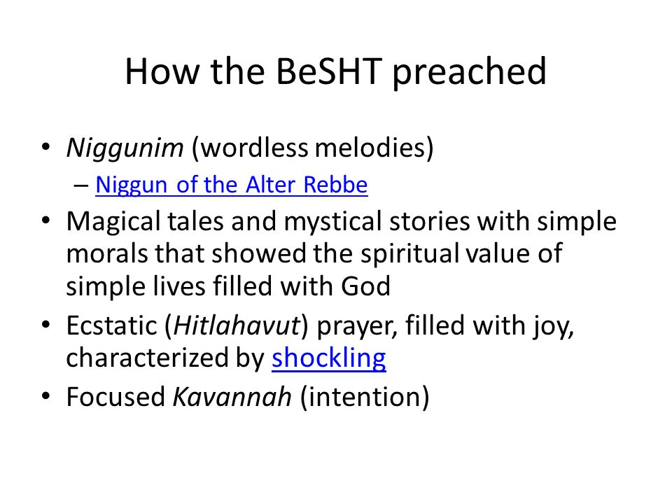 How the BeSHT preached Niggunim (wordless melodies) – Niggun of the Alter Rebbe Niggun of the Alter Rebbe Magical tales and mystical stories with simple morals that showed the spiritual value of simple lives filled with God Ecstatic (Hitlahavut) prayer, filled with joy, characterized by shocklingshockling Focused Kavannah (intention)