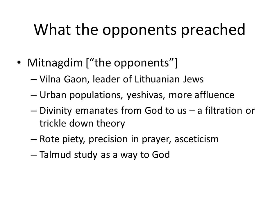 What the opponents preached Mitnagdim [ the opponents ] – Vilna Gaon, leader of Lithuanian Jews – Urban populations, yeshivas, more affluence – Divinity emanates from God to us – a filtration or trickle down theory – Rote piety, precision in prayer, asceticism – Talmud study as a way to God