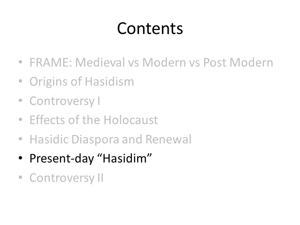 Contents FRAME: Medieval vs Modern vs Post Modern Origins of Hasidism Controversy I Effects of the Holocaust Hasidic Diaspora and Renewal Present-day Hasidim Controversy II