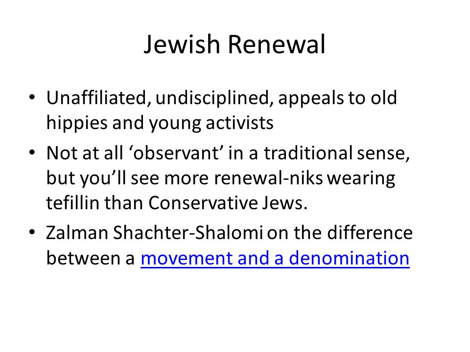 Jewish Renewal Unaffiliated, undisciplined, appeals to old hippies and young activists Not at all 'observant' in a traditional sense, but you'll see more renewal-niks wearing tefillin than Conservative Jews.