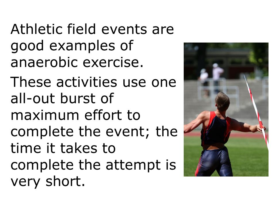 Athletic field events are good examples of anaerobic exercise. Respiration 12 These activities use one all-out burst of maximum effort to complete the