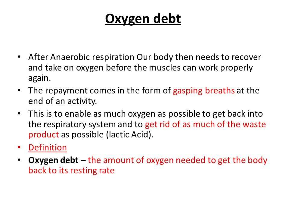 Oxygen debt After Anaerobic respiration Our body then needs to recover and take on oxygen before the muscles can work properly again.