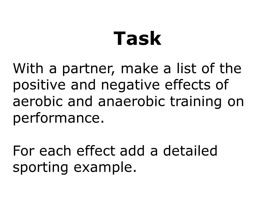 Respiration 16 Task With a partner, make a list of the positive and negative effects of aerobic and anaerobic training on performance. For each effect