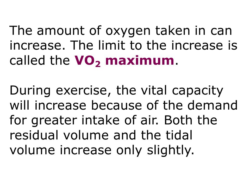 The amount of oxygen taken in can increase. The limit to the increase is called the VO 2 maximum. During exercise, the vital capacity will increase be