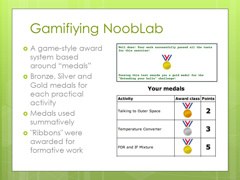 Gamifiying NoobLab  A game-style award system based around medals  Bronze, Silver and Gold medals for each practical activity  Medals used summatively  Ribbons were awarded for formative work