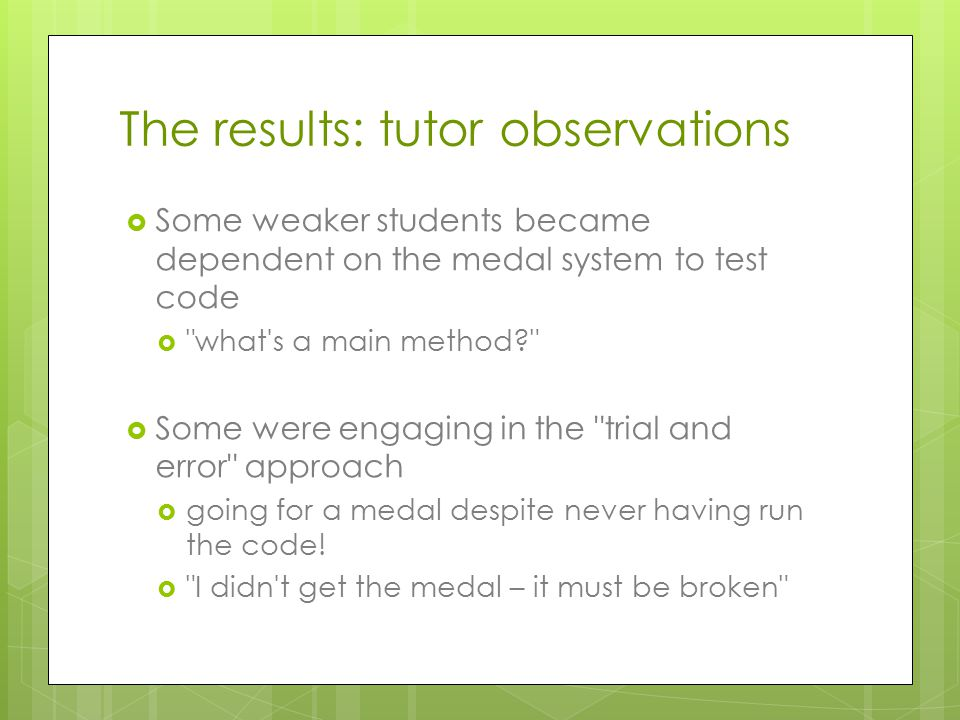 The results: tutor observations  Some weaker students became dependent on the medal system to test code  what s a main method  Some were engaging in the trial and error approach  going for a medal despite never having run the code.
