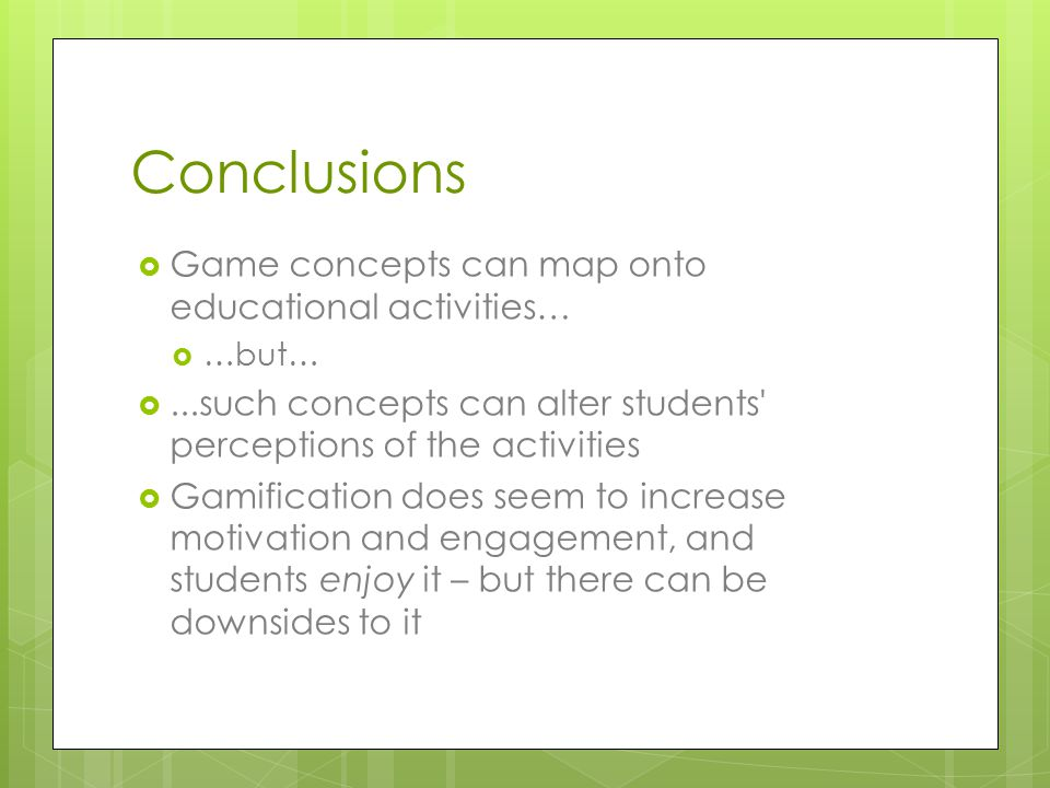 Conclusions  Game concepts can map onto educational activities…  …but… ...such concepts can alter students perceptions of the activities  Gamification does seem to increase motivation and engagement, and students enjoy it – but there can be downsides to it