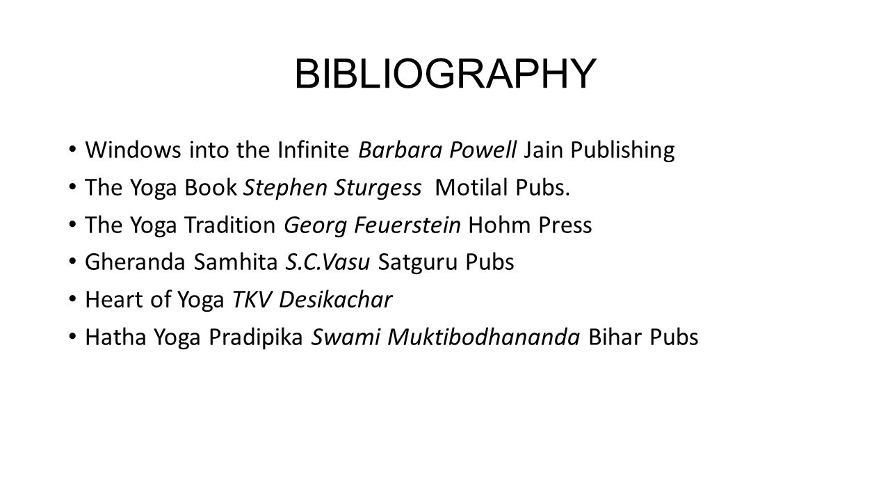 BIBLIOGRAPHY Windows into the Infinite Barbara Powell Jain Publishing The Yoga Book Stephen Sturgess Motilal Pubs. The Yoga Tradition Georg Feuerstein