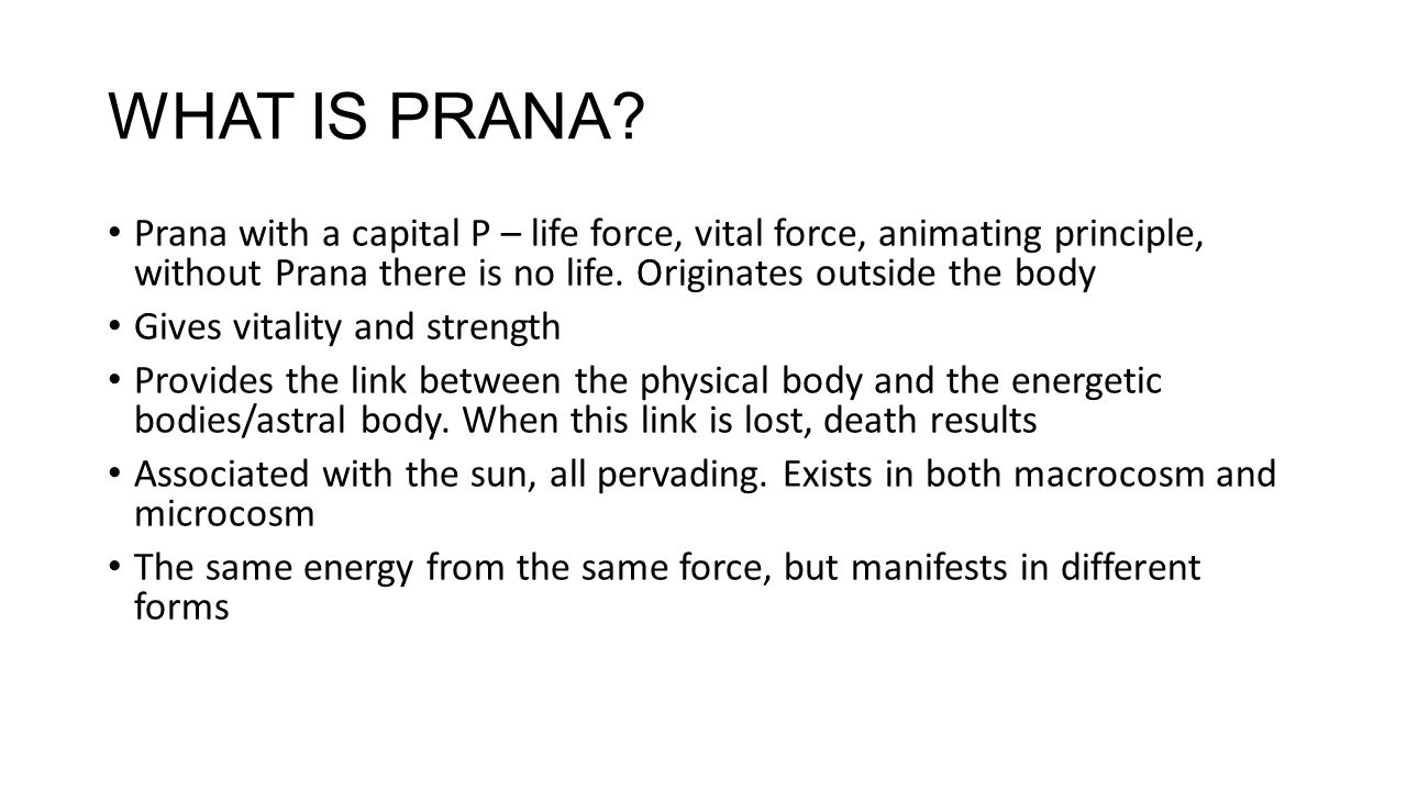 WHAT IS PRANA? Prana with a capital P – life force, vital force, animating principle, without Prana there is no life. Originates outside the body Give