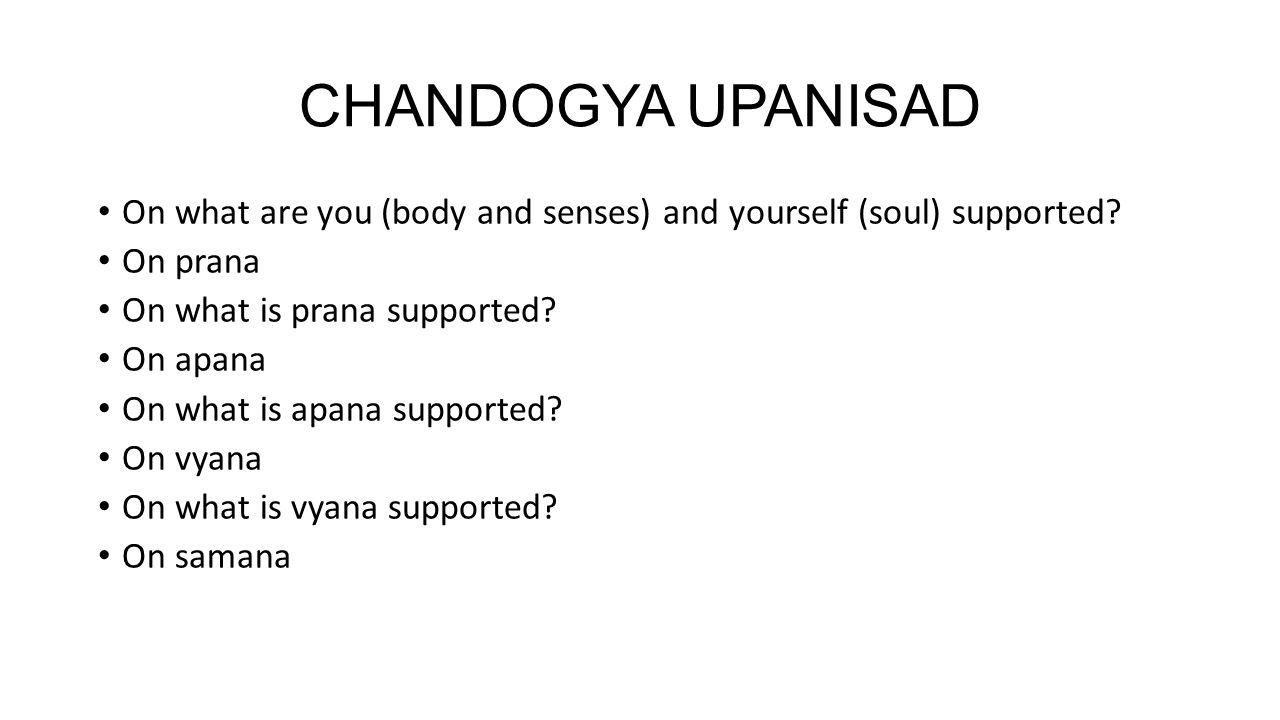 CHANDOGYA UPANISAD On what are you (body and senses) and yourself (soul) supported? On prana On what is prana supported? On apana On what is apana sup