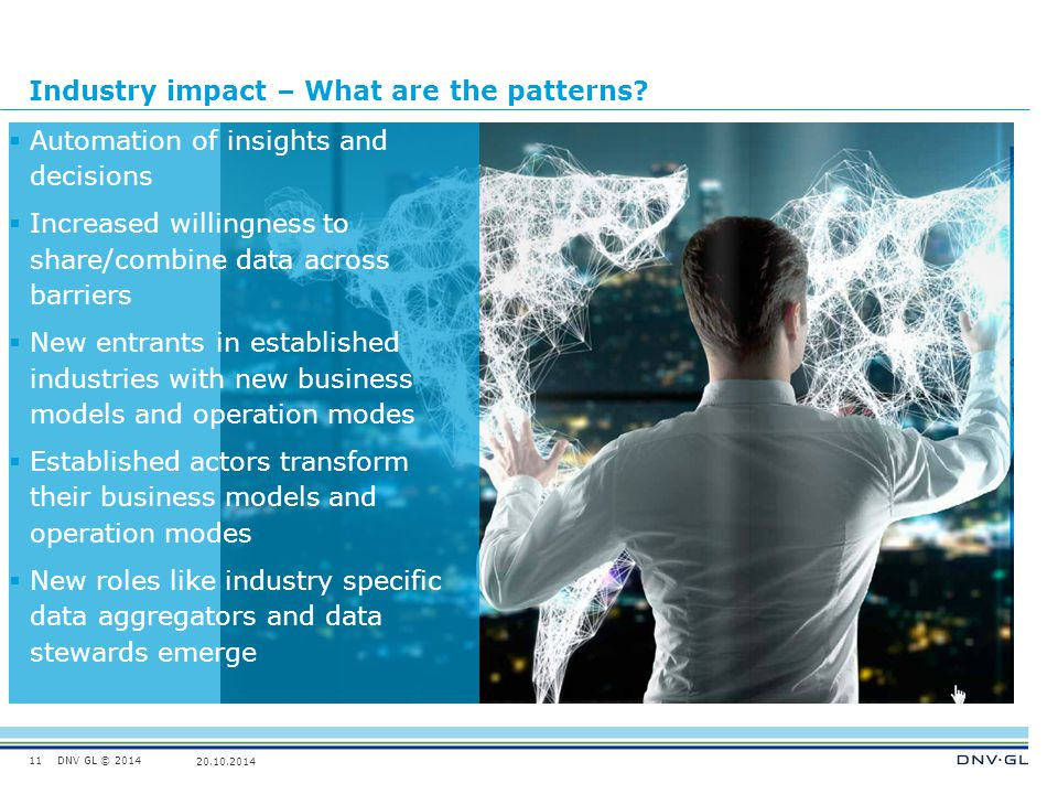DNV GL © 2014 20.10.2014 Industry impact – What are the patterns? 11  Automation of insights and decisions  Increased willingness to share/combine d