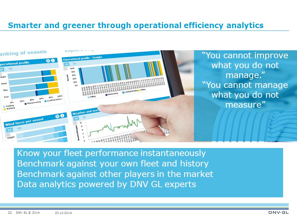 DNV GL © 2014 20.10.2014 Smarter and greener through operational efficiency analytics 22 Know your fleet performance instantaneously Benchmark against