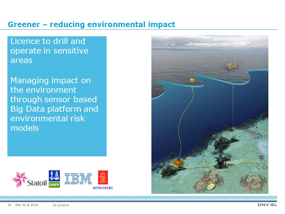 DNV GL © 2014 20.10.2014 Greener – reducing environmental impact 33 Licence to drill and operate in sensitive areas Managing impact on the environment