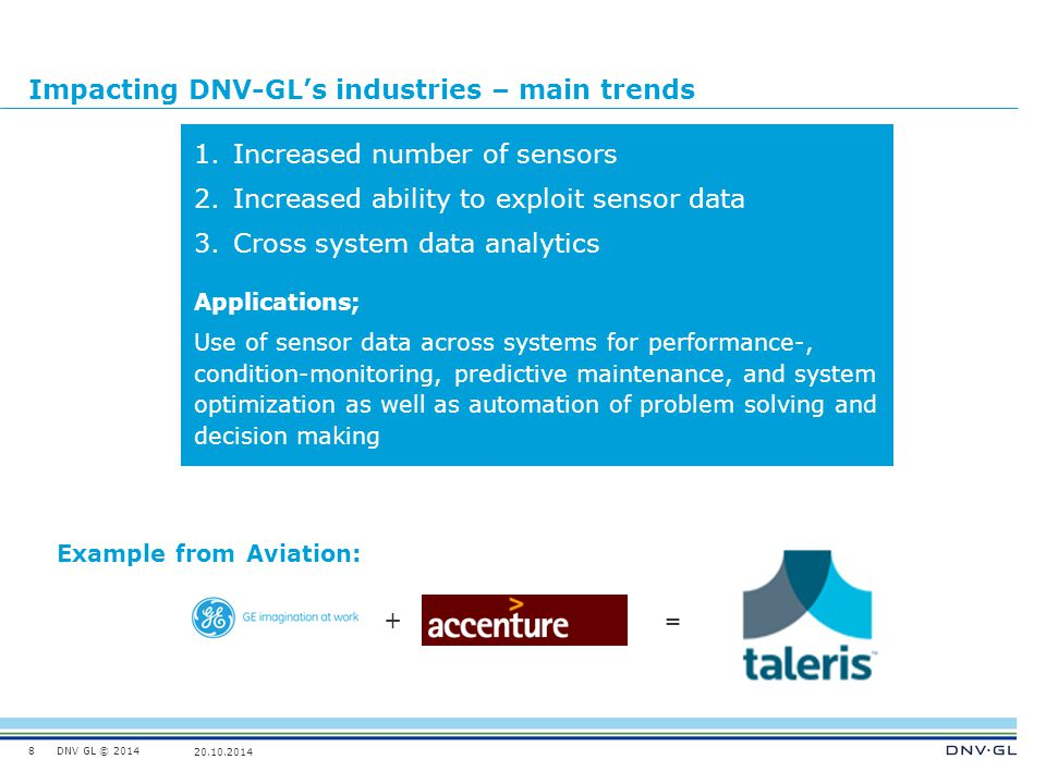 DNV GL © 2014 20.10.2014 Impacting DNV-GL's industries – main trends 8 1.Increased number of sensors 2.Increased ability to exploit sensor data 3.Cros
