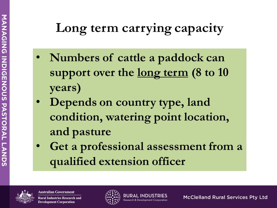 Long term carrying capacity Numbers of cattle a paddock can support over the long term (8 to 10 years) Depends on country type, land condition, watering point location, and pasture Get a professional assessment from a qualified extension officer
