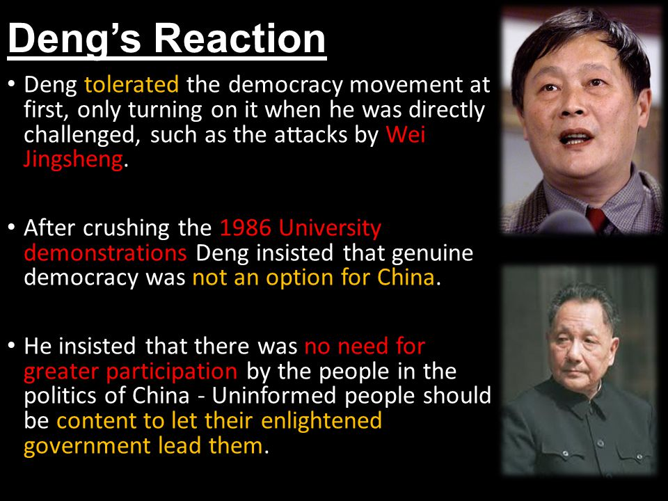 Deng's Reaction Deng tolerated the democracy movement at first, only turning on it when he was directly challenged, such as the attacks by Wei Jingshe
