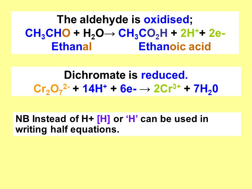 The aldehyde is oxidised; CH 3 CHO + H 2 O→ CH 3 CO 2 H + 2H + + 2e- Ethanal Ethanoic acid Dichromate is reduced. Cr 2 O 7 2- + 14H + + 6e- → 2Cr 3+ +
