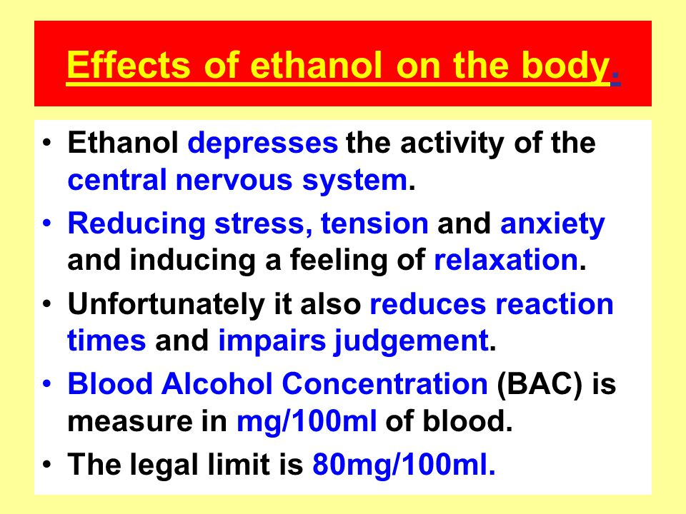 Effects of ethanol on the body. Ethanol depresses the activity of the central nervous system. Reducing stress, tension and anxiety and inducing a feel
