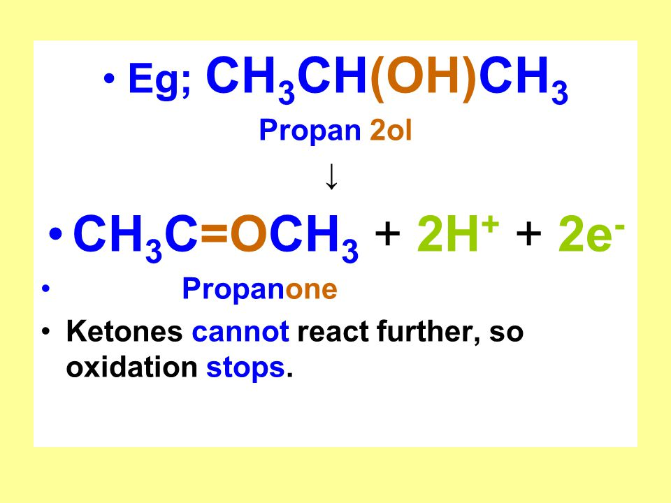 Eg; CH 3 CH(OH)CH 3 Propan 2ol ↓ CH 3 C=OCH 3 + 2H + + 2e - Propanone Ketones cannot react further, so oxidation stops.
