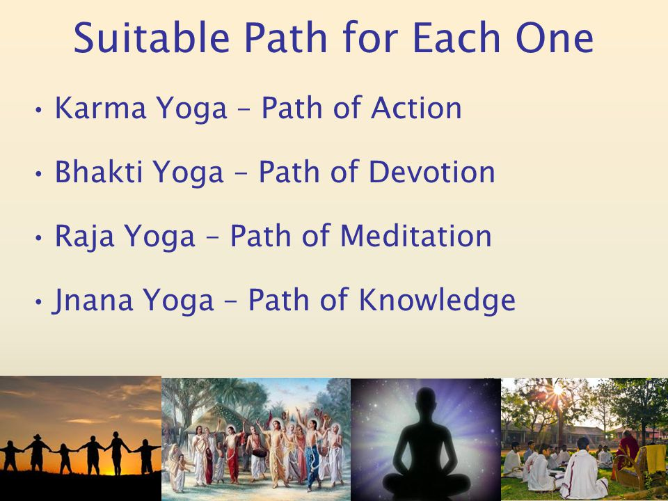 Suitable Path for Each One Karma Yoga – Path of Action Bhakti Yoga – Path of Devotion Raja Yoga – Path of Meditation Jnana Yoga – Path of Knowledge