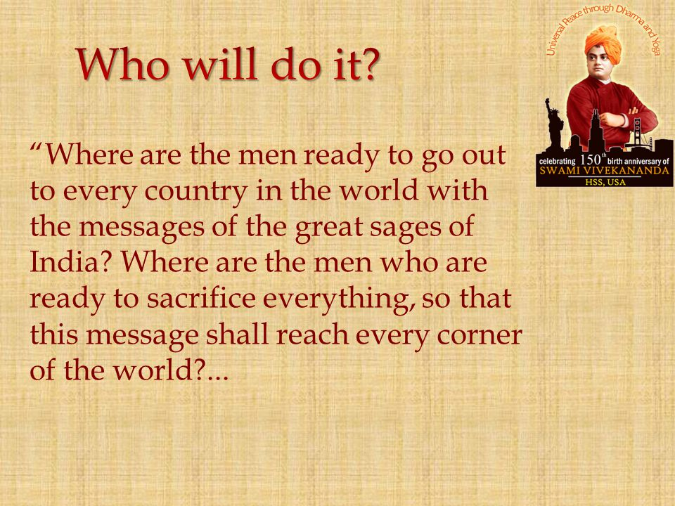 """Where are the men ready to go out to every country in the world with the messages of the great sages of India? Where are the men who are ready to sac"