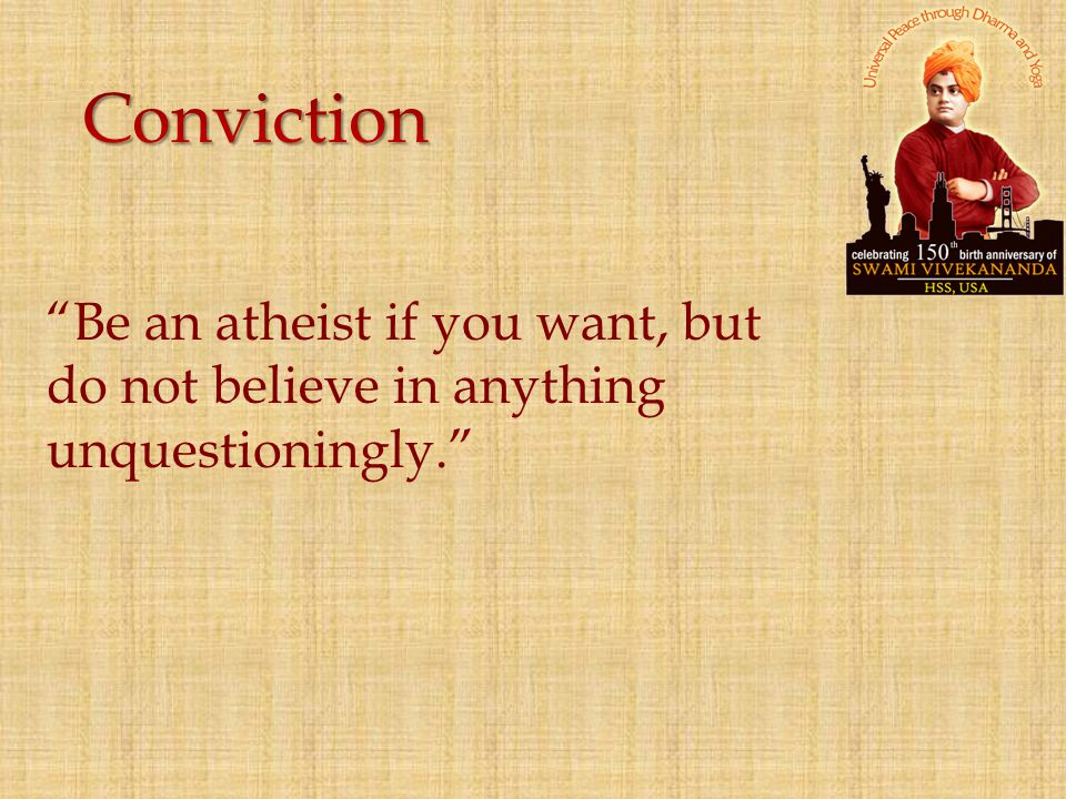 """Be an atheist if you want, but do not believe in anything unquestioningly."""