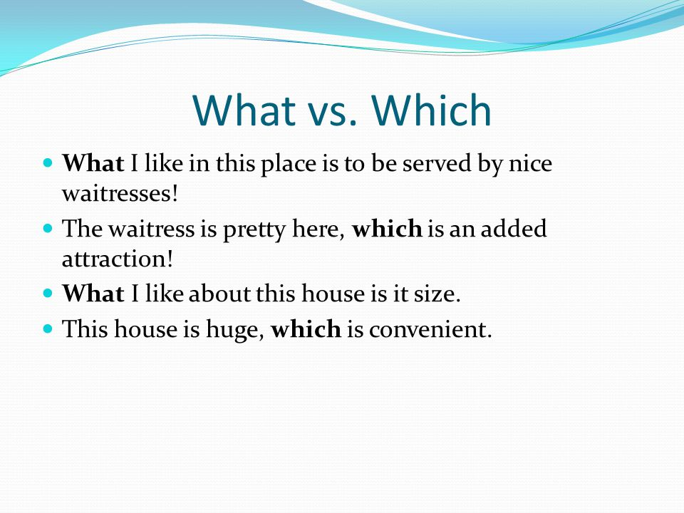 What vs. Which What I like in this place is to be served by nice waitresses.