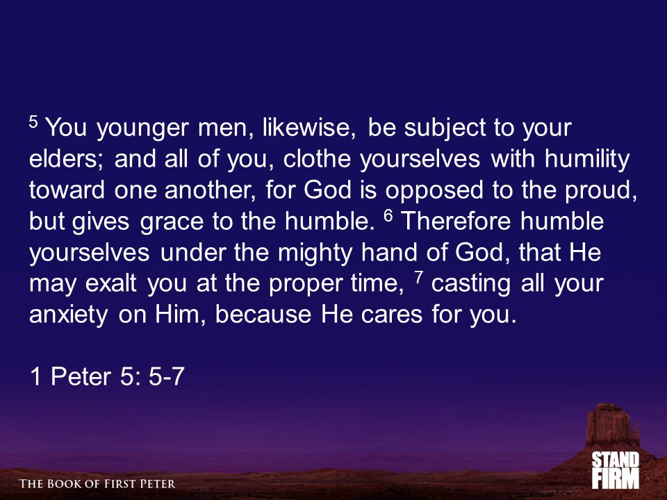 5 You younger men, likewise, be subject to your elders; and all of you, clothe yourselves with humility toward one another, for God is opposed to the