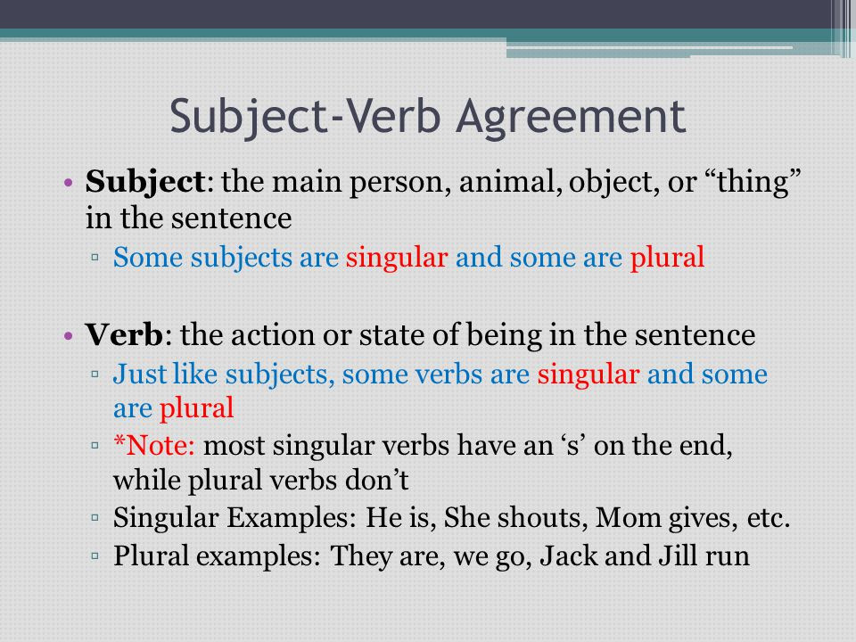 Subject-Verb Agreement Subject: the main person, animal, object, or thing in the sentence ▫Some subjects are singular and some are plural Verb: the action or state of being in the sentence ▫Just like subjects, some verbs are singular and some are plural ▫*Note: most singular verbs have an 's' on the end, while plural verbs don't ▫Singular Examples: He is, She shouts, Mom gives, etc.
