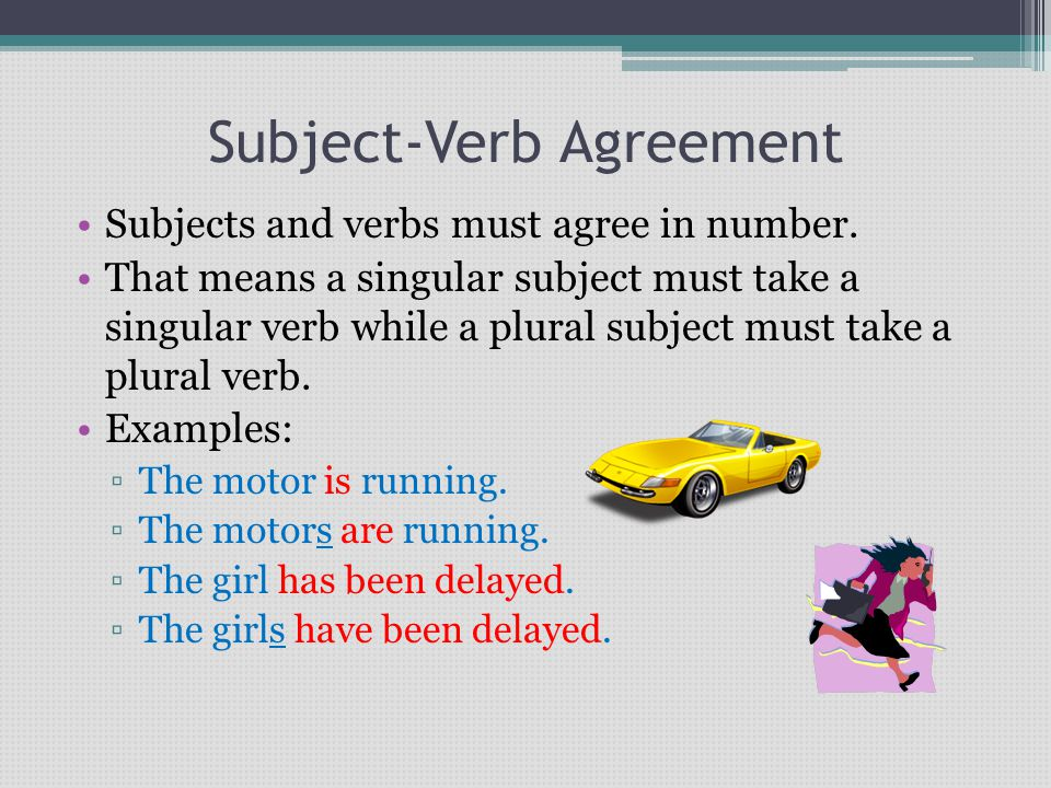 Subject-Verb Agreement Subjects and verbs must agree in number.
