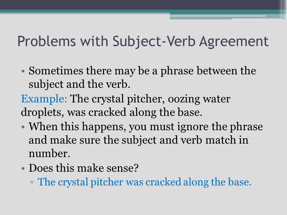Problems with Subject-Verb Agreement Sometimes there may be a phrase between the subject and the verb. Example: The crystal pitcher, oozing water drop