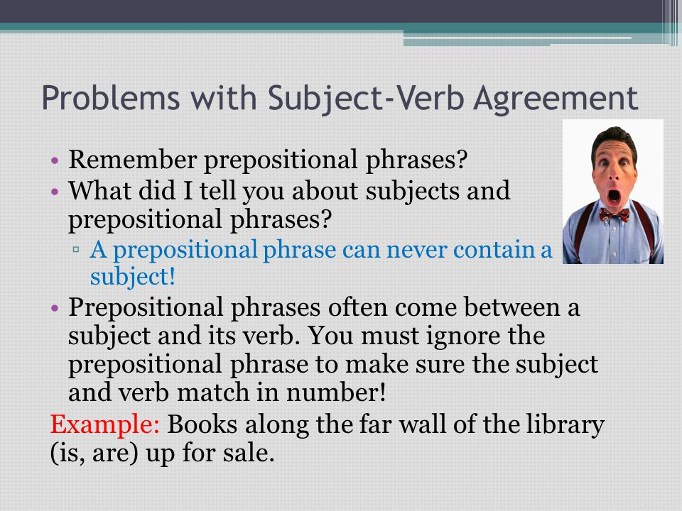 Problems with Subject-Verb Agreement Remember prepositional phrases? What did I tell you about subjects and prepositional phrases? ▫A prepositional ph