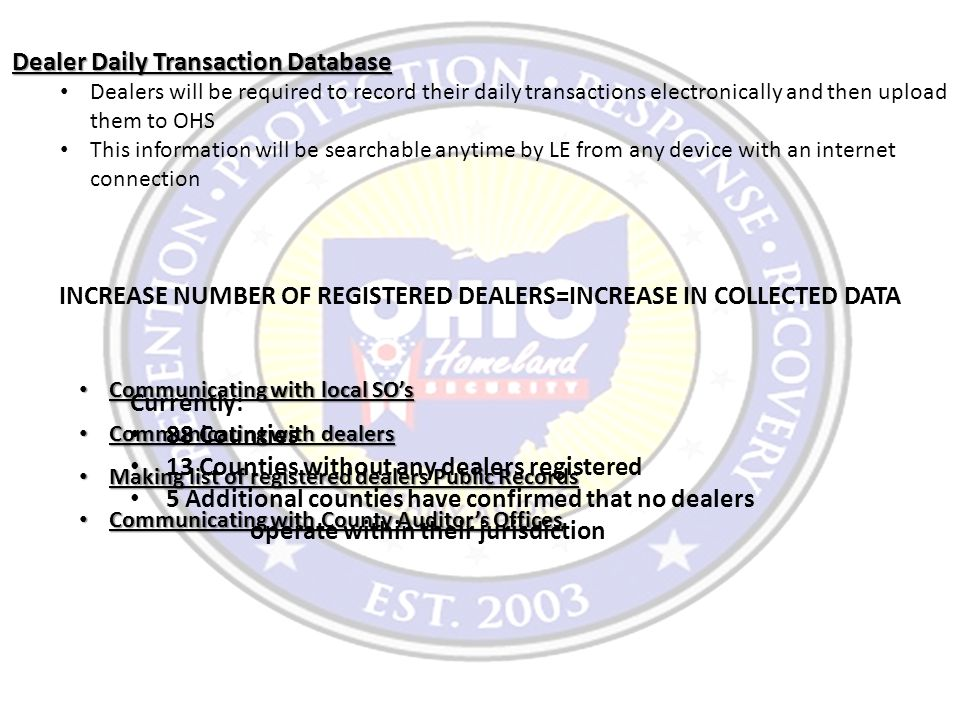 Dealer Daily Transaction Database Dealers will be required to record their daily transactions electronically and then upload them to OHS This information will be searchable anytime by LE from any device with an internet connection INCREASE NUMBER OF REGISTERED DEALERS=INCREASE IN COLLECTED DATA Communicating with local SO's Communicating with local SO's Communicating with dealers Communicating with dealers Making list of registered dealers Public Records Making list of registered dealers Public Records Communicating with County Auditor's Offices Communicating with County Auditor's Offices Currently: 88 Counties 13 Counties without any dealers registered 5 Additional counties have confirmed that no dealers operate within their jurisdiction