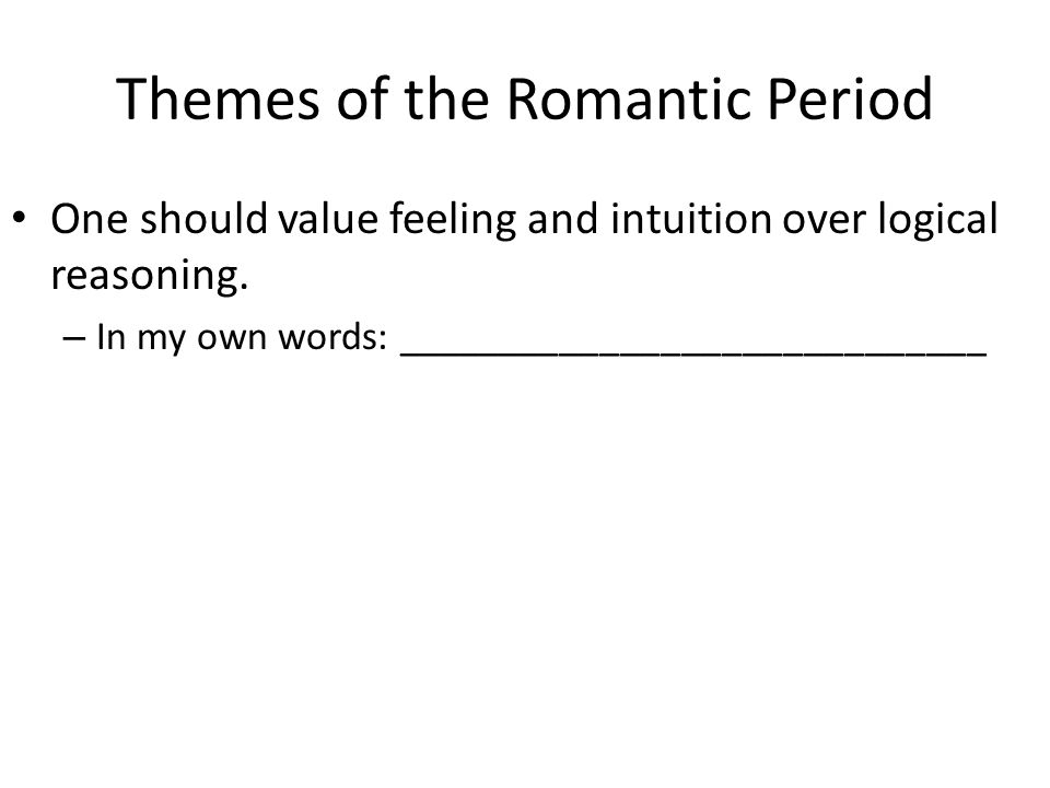 Themes of the Romantic Period One should value feeling and intuition over logical reasoning. – In my own words: _____________________________
