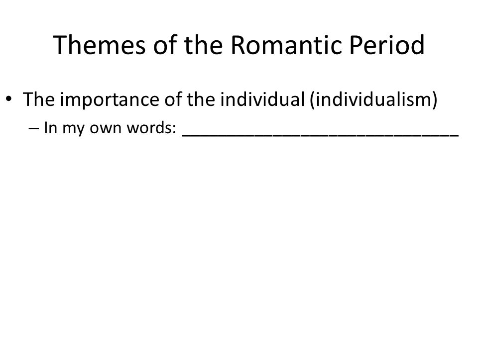 Themes of the Romantic Period The importance of the individual (individualism) – In my own words: ______________________________