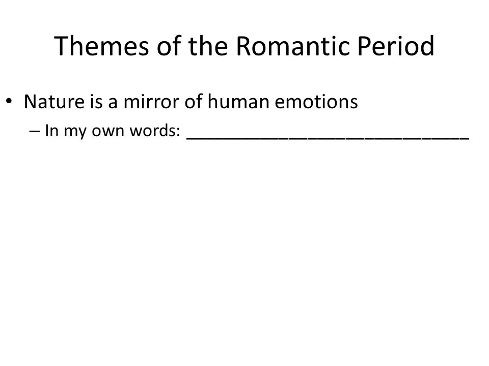 Themes of the Romantic Period Nature is a mirror of human emotions – In my own words: ______________________________