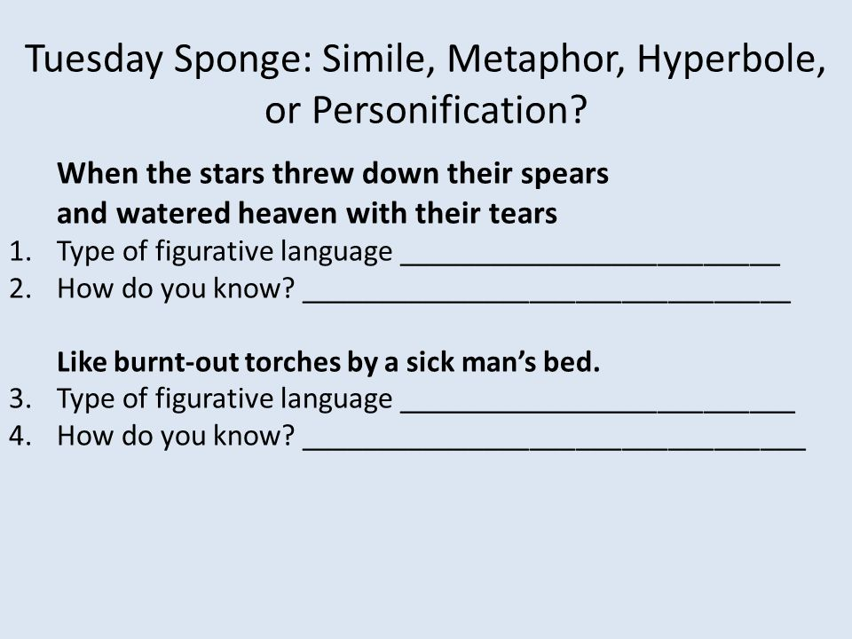 Tuesday Sponge: Simile, Metaphor, Hyperbole, or Personification? When the stars threw down their spears and watered heaven with their tears 1.Type of