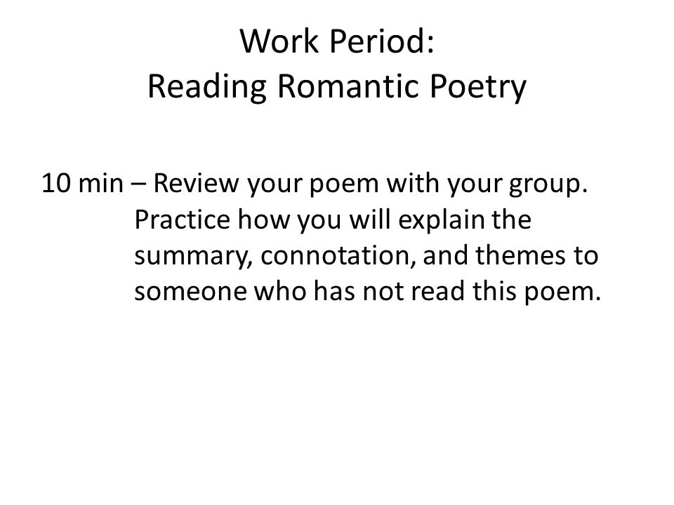 Work Period: Reading Romantic Poetry 10 min – Review your poem with your group. Practice how you will explain the summary, connotation, and themes to