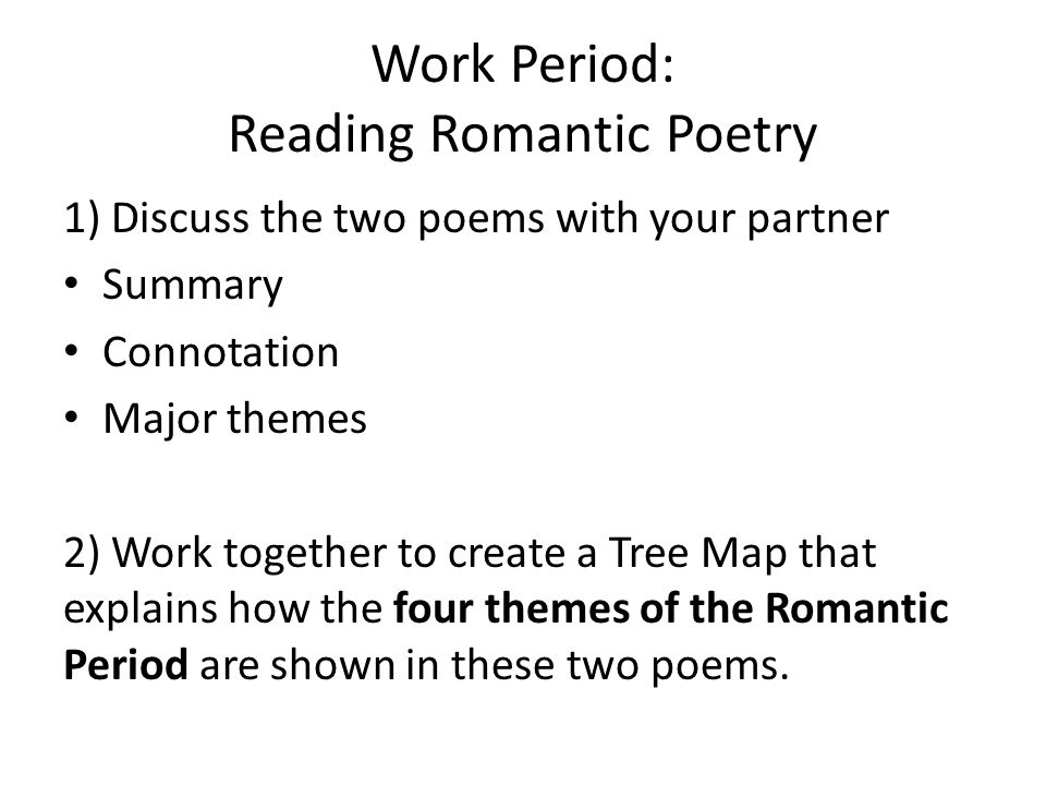 Work Period: Reading Romantic Poetry 1) Discuss the two poems with your partner Summary Connotation Major themes 2) Work together to create a Tree Map