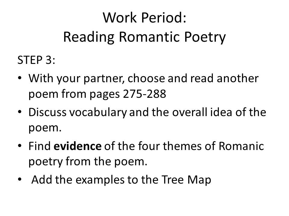Work Period: Reading Romantic Poetry STEP 3: With your partner, choose and read another poem from pages 275-288 Discuss vocabulary and the overall ide