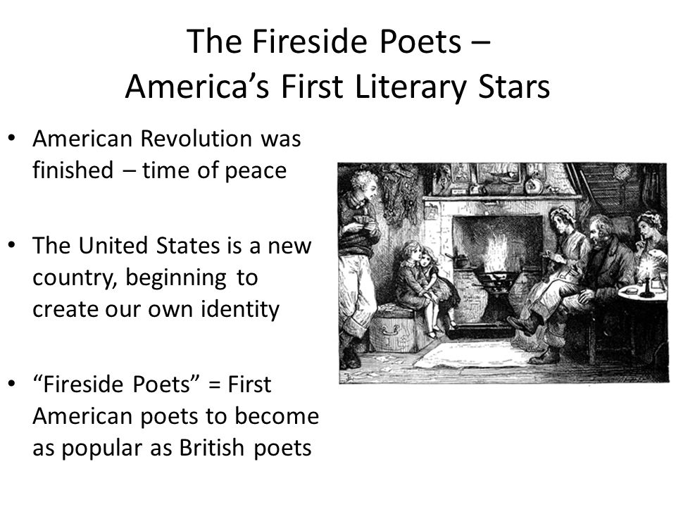 The Fireside Poets – America's First Literary Stars American Revolution was finished – time of peace The United States is a new country, beginning to