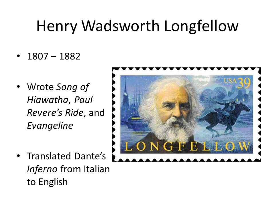 Henry Wadsworth Longfellow 1807 – 1882 Wrote Song of Hiawatha, Paul Revere's Ride, and Evangeline Translated Dante's Inferno from Italian to English