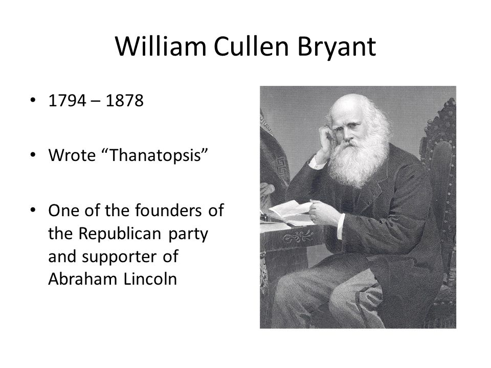 "William Cullen Bryant 1794 – 1878 Wrote ""Thanatopsis"" One of the founders of the Republican party and supporter of Abraham Lincoln"